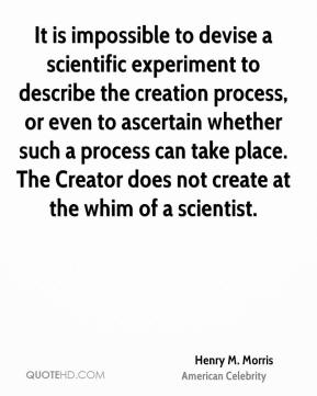 Henry M. Morris - It is impossible to devise a scientific experiment to describe the creation process, or even to ascertain whether such a process can take place. The Creator does not create at the whim of a scientist.