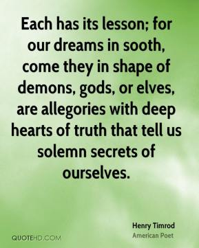 Henry Timrod - Each has its lesson; for our dreams in sooth, come they in shape of demons, gods, or elves, are allegories with deep hearts of truth that tell us solemn secrets of ourselves.