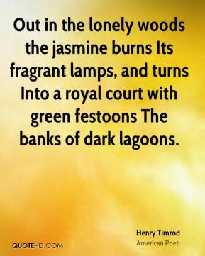 Henry Timrod - Out in the lonely woods the jasmine burns Its fragrant lamps, and turns Into a royal court with green festoons The banks of dark lagoons.