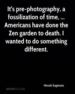 Hiroshi Sugimoto - It's pre-photography, a fossilization of time, ... Americans have done the Zen garden to death. I wanted to do something different.