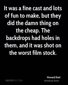 It was a fine cast and lots of fun to make, but they did the damn thing on the cheap. The backdrops had holes in them, and it was shot on the worst film stock.