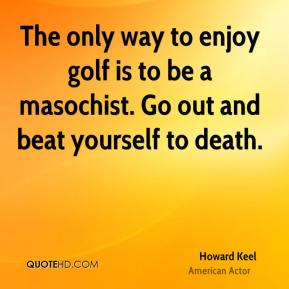 The only way to enjoy golf is to be a masochist. Go out and beat yourself to death.