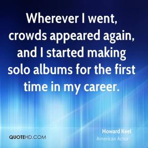 Howard Keel - Wherever I went, crowds appeared again, and I started making solo albums for the first time in my career.