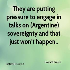 Howard Pearce - They are putting pressure to engage in talks on (Argentine) sovereignty and that just won't happen.