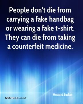 Howard Zucker - People don't die from carrying a fake handbag or wearing a fake t-shirt. They can die from taking a counterfeit medicine.