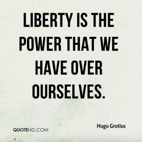 Hugo Grotius - Liberty is the power that we have over ourselves.