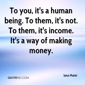 To you, it's a human being. To them, it's not. To them, it's income. It's a way of making money.