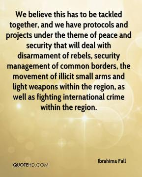Ibrahima Fall - We believe this has to be tackled together, and we have protocols and projects under the theme of peace and security that will deal with disarmament of rebels, security management of common borders, the movement of illicit small arms and light weapons within the region, as well as fighting international crime within the region.