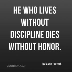 Icelandic Proverb - He who lives without discipline dies without honor.