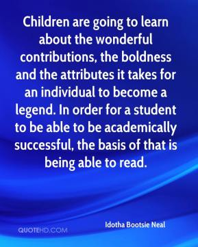 Idotha Bootsie Neal - Children are going to learn about the wonderful contributions, the boldness and the attributes it takes for an individual to become a legend. In order for a student to be able to be academically successful, the basis of that is being able to read.