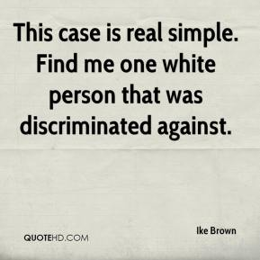 Ike Brown - This case is real simple. Find me one white person that was discriminated against.