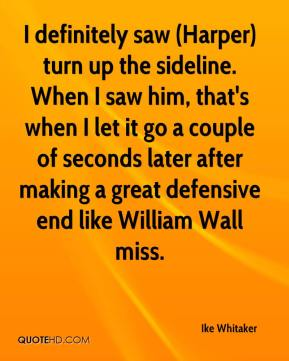 Ike Whitaker - I definitely saw (Harper) turn up the sideline. When I saw him, that's when I let it go a couple of seconds later after making a great defensive end like William Wall miss.