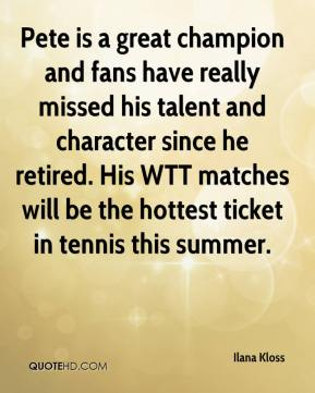 Ilana Kloss - Pete is a great champion and fans have really missed his talent and character since he retired. His WTT matches will be the hottest ticket in tennis this summer.