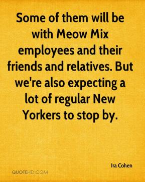Ira Cohen - Some of them will be with Meow Mix employees and their friends and relatives. But we're also expecting a lot of regular New Yorkers to stop by.