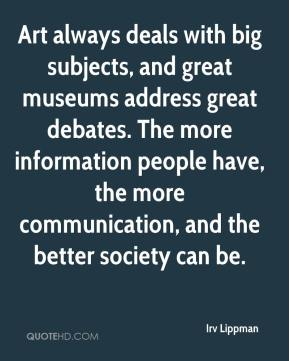 Irv Lippman - Art always deals with big subjects, and great museums address great debates. The more information people have, the more communication, and the better society can be.