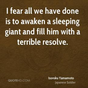 Isoroku Yamamoto - I fear all we have done is to awaken a sleeping giant and fill him with a terrible resolve.