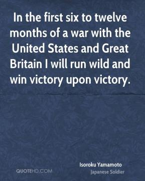 Isoroku Yamamoto - In the first six to twelve months of a war with the United States and Great Britain I will run wild and win victory upon victory.