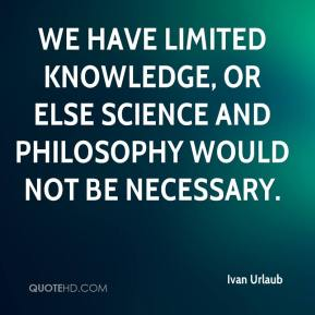 Ivan Urlaub - We have limited knowledge, or else science and philosophy would not be necessary.