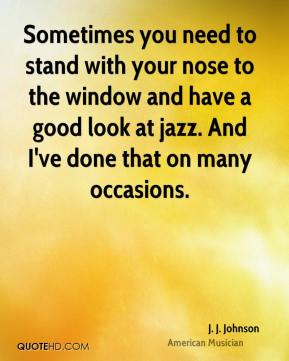 Sometimes you need to stand with your nose to the window and have a good look at jazz. And I've done that on many occasions.