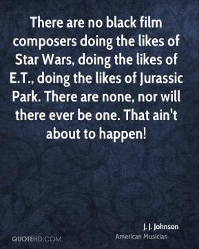 There are no black film composers doing the likes of Star Wars, doing the likes of E.T., doing the likes of Jurassic Park. There are none, nor will there ever be one. That ain't about to happen!