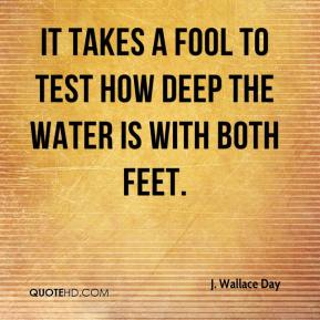 J. Wallace Day - It takes a fool to test how deep the water is with both feet.