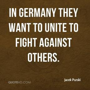 Jacek Purski - In Germany they want to unite to fight against others.