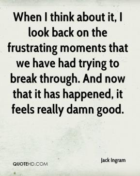 Jack Ingram - When I think about it, I look back on the frustrating moments that we have had trying to break through. And now that it has happened, it feels really damn good.