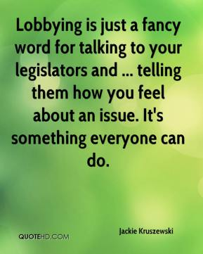 Jackie Kruszewski - Lobbying is just a fancy word for talking to your legislators and ... telling them how you feel about an issue. It's something everyone can do.