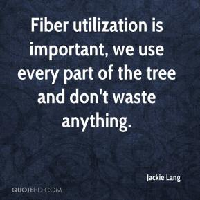 Jackie Lang - Fiber utilization is important, we use every part of the tree and don't waste anything.