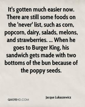Jacque Lukaszewicz - It's gotten much easier now. There are still some foods on the 'never' list, such as corn, popcorn, dairy, salads, melons, and strawberries. ... When he goes to Burger King, his sandwich gets made with two bottoms of the bun because of the poppy seeds.