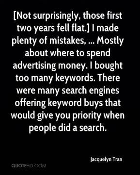 Jacquelyn Tran - [Not surprisingly, those first two years fell flat.] I made plenty of mistakes, ... Mostly about where to spend advertising money. I bought too many keywords. There were many search engines offering keyword buys that would give you priority when people did a search.