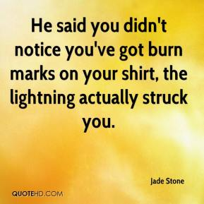 Jade Stone - He said you didn't notice you've got burn marks on your shirt, the lightning actually struck you.