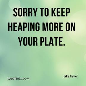 Jake Fisher - Sorry to keep heaping more on your plate.