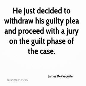 James DePasquale - He just decided to withdraw his guilty plea and proceed with a jury on the guilt phase of the case.