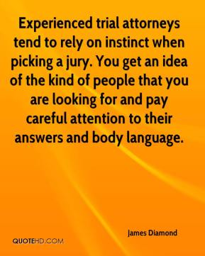 James Diamond - Experienced trial attorneys tend to rely on instinct when picking a jury. You get an idea of the kind of people that you are looking for and pay careful attention to their answers and body language.