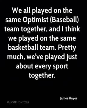James Hayes - We all played on the same Optimist (Baseball) team together, and I think we played on the same basketball team. Pretty much, we've played just about every sport together.