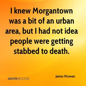 James Mcewan - I knew Morgantown was a bit of an urban area, but I had not idea people were getting stabbed to death.
