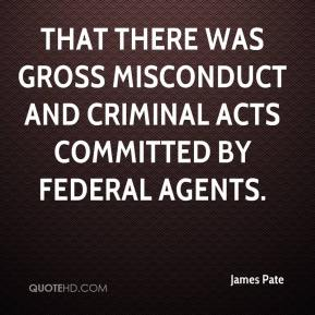 James Pate - that there was gross misconduct and criminal acts committed by federal agents.
