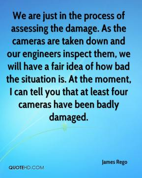 James Rego - We are just in the process of assessing the damage. As the cameras are taken down and our engineers inspect them, we will have a fair idea of how bad the situation is. At the moment, I can tell you that at least four cameras have been badly damaged.