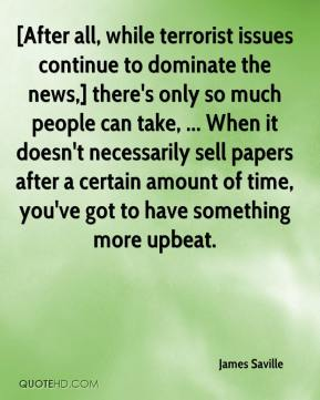 James Saville - [After all, while terrorist issues continue to dominate the news,] there's only so much people can take, ... When it doesn't necessarily sell papers after a certain amount of time, you've got to have something more upbeat.