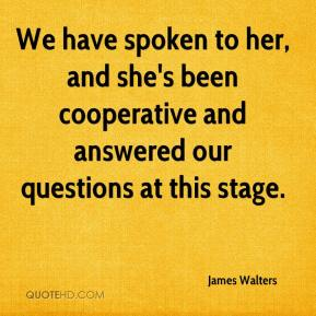 James Walters - We have spoken to her, and she's been cooperative and answered our questions at this stage.