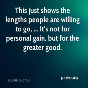 Jan Whitaker - This just shows the lengths people are willing to go, ... It's not for personal gain, but for the greater good.