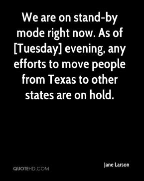 Jane Larson  - We are on stand-by mode right now. As of [Tuesday] evening, any efforts to move people from Texas to other states are on hold.