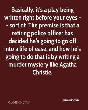 Basically, it's a play being written right before your eyes -- sort of. The premise is that a retiring police officer has decided he's going to go off into a life of ease, and how he's going to do that is by writing a murder mystery like Agatha Christie.