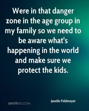 Janelle Feldmeyer  - Were in that danger zone in the age group in my family so we need to be aware what's happening in the world and make sure we protect the kids.
