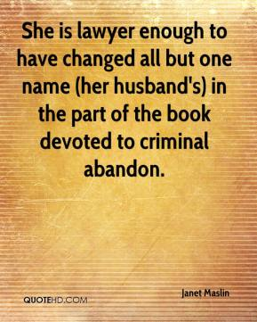 Janet Maslin  - She is lawyer enough to have changed all but one name (her husband's) in the part of the book devoted to criminal abandon.