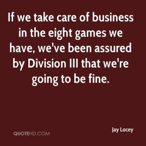 Jay Locey  - If we take care of business in the eight games we have, we've been assured by Division III that we're going to be fine.