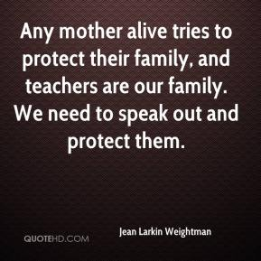 Jean Larkin Weightman  - Any mother alive tries to protect their family, and teachers are our family. We need to speak out and protect them.