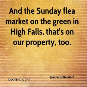 Jeanne Bollendorf  - And the Sunday flea market on the green in High Falls, that's on our property, too.