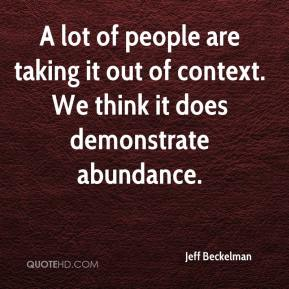 Jeff Beckelman  - A lot of people are taking it out of context. We think it does demonstrate abundance.